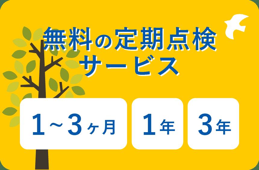 無料の定期点検サービス 1〜3ヶ月、1年、3年後